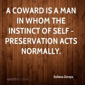 Sultana Zoraya  - A coward is a man in whom the instinct of self - preservation acts normally.