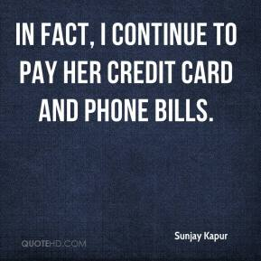 Sunjay Kapur  - In fact, I continue to pay her credit card and phone bills.