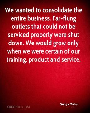 Surjya Meher  - We wanted to consolidate the entire business. Far-flung outlets that could not be serviced properly were shut down. We would grow only when we were certain of our training, product and service.