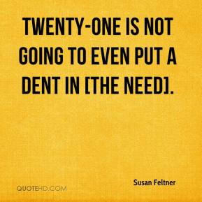 Susan Feltner  - Twenty-one is not going to even put a dent in [the need].