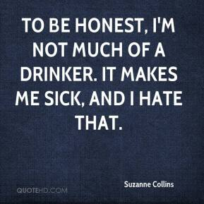 Suzanne Collins  - To be honest, I'm not much of a drinker. It makes me sick, and I hate that.