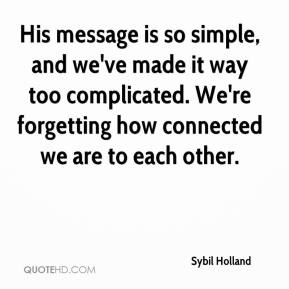 Sybil Holland  - His message is so simple, and we've made it way too complicated. We're forgetting how connected we are to each other.