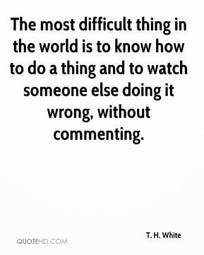 The most difficult thing in the world is to know how to do a thing and to watch someone else doing it wrong, without commenting.
