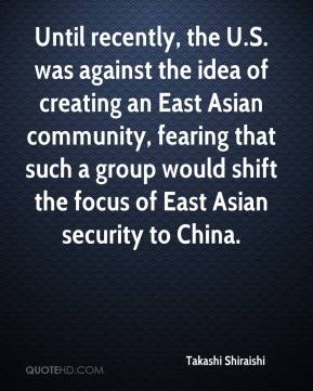 Takashi Shiraishi  - Until recently, the U.S. was against the idea of creating an East Asian community, fearing that such a group would shift the focus of East Asian security to China.