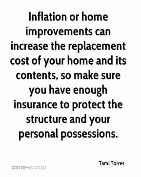 Inflation or home improvements can increase the replacement cost of your home and its contents, so make sure you have enough insurance to protect the structure and your personal possessions.