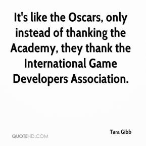 Tara Gibb  - It's like the Oscars, only instead of thanking the Academy, they thank the International Game Developers Association.