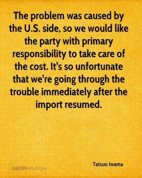 Tatsuo Iwama  - The problem was caused by the U.S. side, so we would like the party with primary responsibility to take care of the cost. It's so unfortunate that we're going through the trouble immediately after the import resumed.