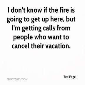 Ted Fogel  - I don't know if the fire is going to get up here, but I'm getting calls from people who want to cancel their vacation.