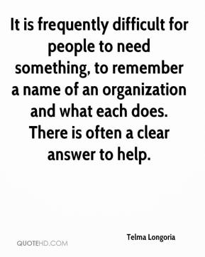 Telma Longoria  - It is frequently difficult for people to need something, to remember a name of an organization and what each does. There is often a clear answer to help.