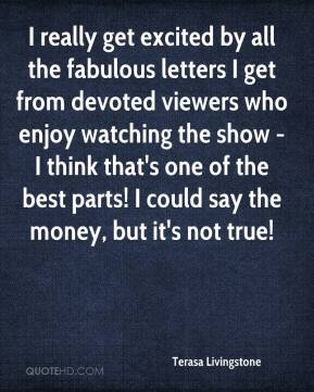 Terasa Livingstone  - I really get excited by all the fabulous letters I get from devoted viewers who enjoy watching the show - I think that's one of the best parts! I could say the money, but it's not true!