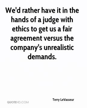 Terry LeVasseur  - We'd rather have it in the hands of a judge with ethics to get us a fair agreement versus the company's unrealistic demands.