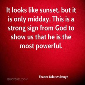 Thadee Ndaruvukanye  - It looks like sunset, but it is only midday. This is a strong sign from God to show us that he is the most powerful.