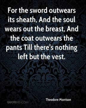 Theodore Morrison  - For the sword outwears its sheath, And the soul wears out the breast, And the coat outwears the pants Till there's nothing left but the vest.