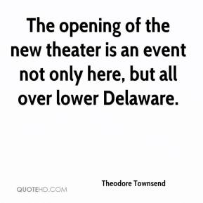 Theodore Townsend  - The opening of the new theater is an event not only here, but all over lower Delaware.