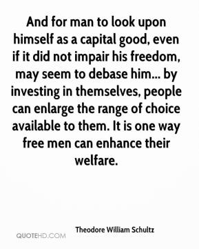 Theodore William Schultz - And for man to look upon himself as a capital good, even if it did not impair his freedom, may seem to debase him... by investing in themselves, people can enlarge the range of choice available to them. It is one way free men can enhance their welfare.