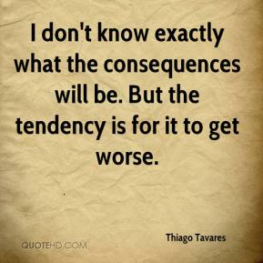 Thiago Tavares  - I don't know exactly what the consequences will be. But the tendency is for it to get worse.