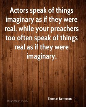 Thomas Betterton  - Actors speak of things imaginary as if they were real, while your preachers too often speak of things real as if they were imaginary.