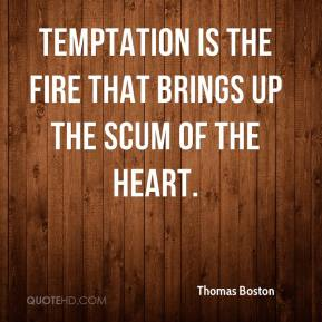 Thomas Boston - Temptation is the fire that brings up the scum of the heart.