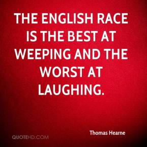Thomas Hearne - The English race is the best at weeping and the worst at laughing.