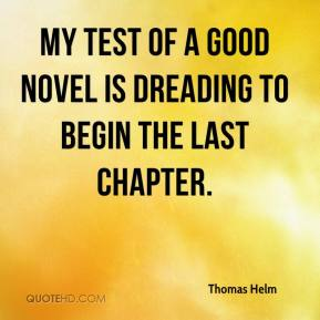 Thomas Helm  - My test of a good novel is dreading to begin the last chapter.