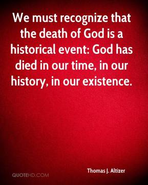 Thomas J. Altizer  - We must recognize that the death of God is a historical event: God has died in our time, in our history, in our existence.