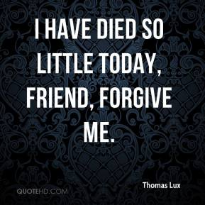 Thomas Lux  - I have died so little today, friend, forgive me.