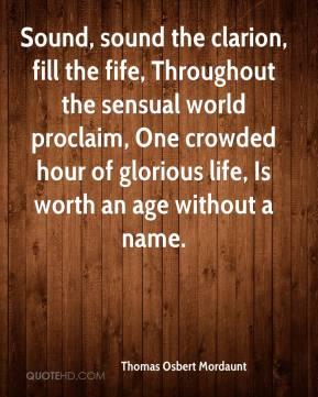 Thomas Osbert Mordaunt  - Sound, sound the clarion, fill the fife, Throughout the sensual world proclaim, One crowded hour of glorious life, Is worth an age without a name.