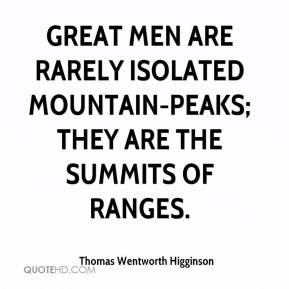 Thomas Wentworth Higginson - Great men are rarely isolated mountain-peaks; they are the summits of ranges.