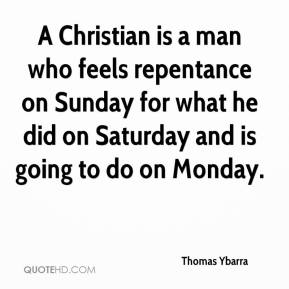 Thomas Ybarra  - A Christian is a man who feels repentance on Sunday for what he did on Saturday and is going to do on Monday.