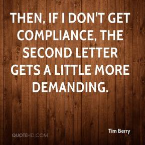 Tim Berry  - Then, if I don't get compliance, the second letter gets a little more demanding.