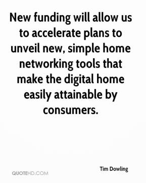 Tim Dowling  - New funding will allow us to accelerate plans to unveil new, simple home networking tools that make the digital home easily attainable by consumers.