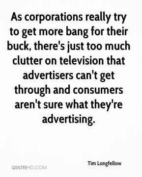 Tim Longfellow  - As corporations really try to get more bang for their buck, there's just too much clutter on television that advertisers can't get through and consumers aren't sure what they're advertising.