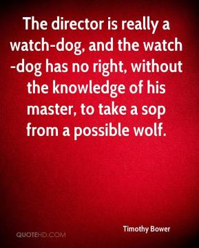 Timothy Bower  - The director is really a watch-dog, and the watch-dog has no right, without the knowledge of his master, to take a sop from a possible wolf.
