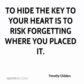 Timothy Childers  - To hide the key to your heart is to risk forgetting where you placed it.