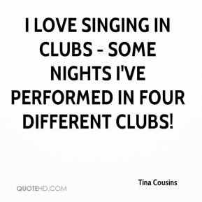 Tina Cousins  - I love singing in clubs - some nights I've performed in four different clubs!