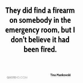 Tina Mankowski  - They did find a firearm on somebody in the emergency room, but I don't believe it had been fired.