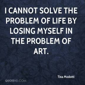 Tina Modotti - I cannot solve the problem of life by losing myself in the problem of art.