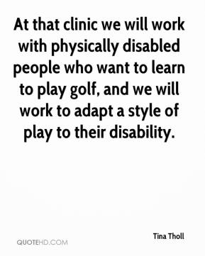 Tina Tholl  - At that clinic we will work with physically disabled people who want to learn to play golf, and we will work to adapt a style of play to their disability.