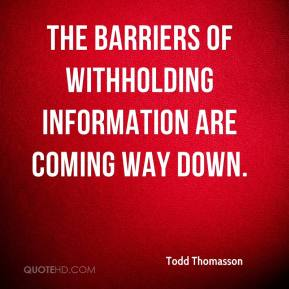 Todd Thomasson  - The barriers of withholding information are coming way down.