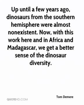 Tom Demere  - Up until a few years ago, dinosaurs from the southern hemisphere were almost nonexistent. Now, with this work here and in Africa and Madagascar, we get a better sense of the dinosaur diversity.