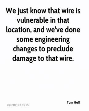 Tom Huff  - We just know that wire is vulnerable in that location, and we've done some engineering changes to preclude damage to that wire.