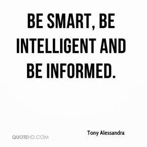 Tony Alessandra  - Be smart, be intelligent and be informed.