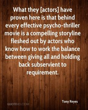 Tony Reyes  - What they [actors] have proven here is that behind every effective psycho-thriller movie is a compelling storyline fleshed out by actors who know how to work the balance between giving all and holding back subservient to requirement.
