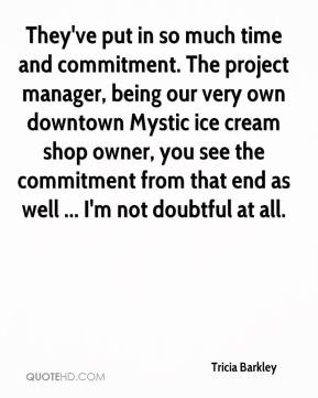 Tricia Barkley  - They've put in so much time and commitment. The project manager, being our very own downtown Mystic ice cream shop owner, you see the commitment from that end as well ... I'm not doubtful at all.