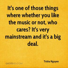 Trisha Nguyen  - It's one of those things where whether you like the music or not, who cares? It's very mainstream and it's a big deal.