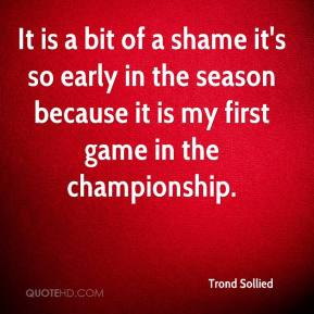 Trond Sollied  - It is a bit of a shame it's so early in the season because it is my first game in the championship.