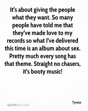 Tyrese  - It's about giving the people what they want. So many people have told me that they've made love to my records so what I've delivered this time is an album about sex. Pretty much every song has that theme. Straight no chasers, it's booty music!