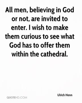 Ulrich Henn  - All men, believing in God or not, are invited to enter. I wish to make them curious to see what God has to offer them within the cathedral.