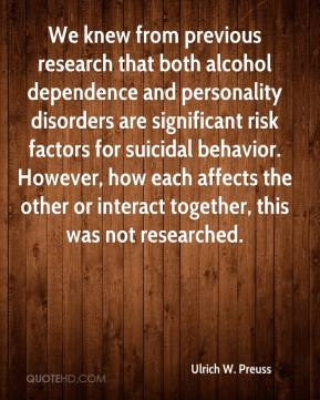 Ulrich W. Preuss  - We knew from previous research that both alcohol dependence and personality disorders are significant risk factors for suicidal behavior. However, how each affects the other or interact together, this was not researched.