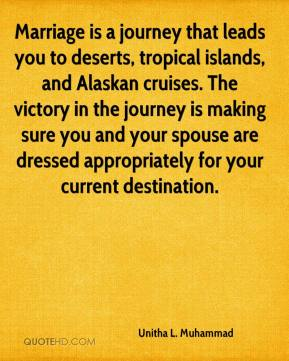 Unitha L. Muhammad  - Marriage is a journey that leads you to deserts, tropical islands, and Alaskan cruises. The victory in the journey is making sure you and your spouse are dressed appropriately for your current destination.